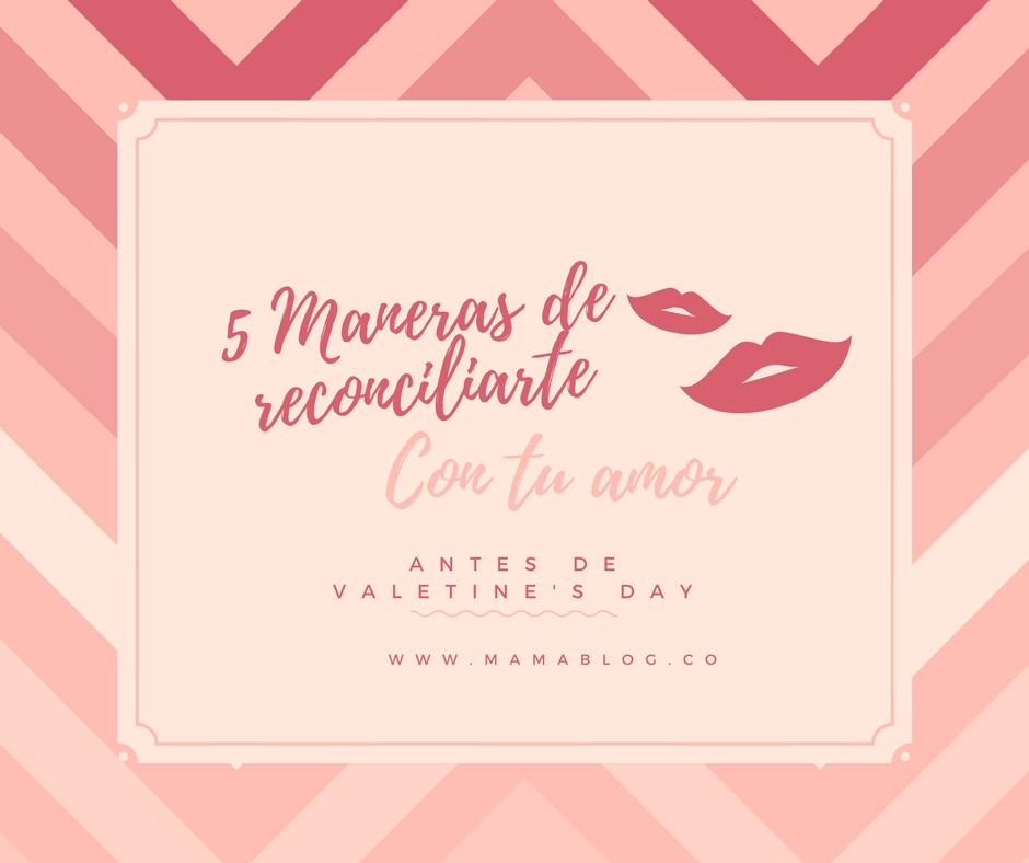 Como reconciliarte con tu amor antes de Valentine's Day, 5 consejos.